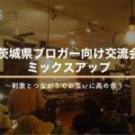 【7月28日】茨城県ブロガー向け交流会『ミックスアップ』
